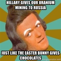 Oompa Loompa - hillary gives our uranium mining to russia just like the easter bunny gives chocolates