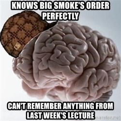 Scumbag Brain - knows big smoke's order perfectly can't remember anything from last week's lecture