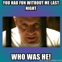 Hannibal lecter - You had fun without me last night Who was he!