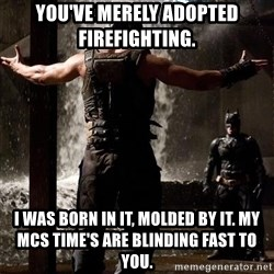 Bane Let the Games Begin - YOU've merely adopted firefighting.  I was born in it, molded by it. My MCS time's are blinding fast to you.