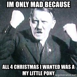 Successful Hitler - im only mad because all 4 christmas i wanted was a my little pony