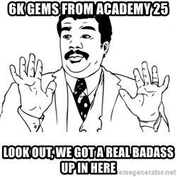 neil degrasse tyson reaction - 6k gems from academy 25 Look out, we got a real badass up in here