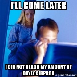 Redditors Wife - I'll come later I did not reach my Amount of dayly airprox