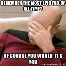 Face Palm - remember the most epic fail of all time? of course you would, it's you