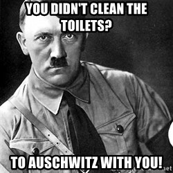 Hitler Advice - You DIDN'T clean the toilets? To auschwitz with you!