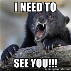 Insane Confession Bear - i need to see you!!!
