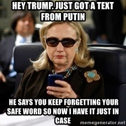 Hillary Clinton Texting - hey trump. just got a text from putin  he says you keep forgetting your safe word so now i have it just in case
