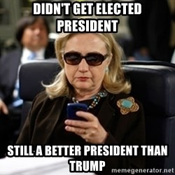 Hillary Clinton Texting - didn't get elected president still a better president than trump