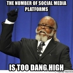 Too high - The number of social media platforms Is too DANG HIGH