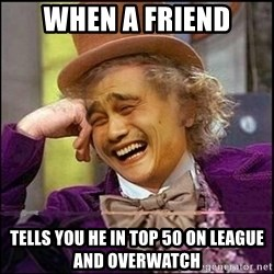 yaowonkaxd - When a friend tells you he in top 50 on league and overwatch