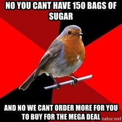 Retail Robin - No you cant have 150 bags of sugar And no we cant order more for you to buy for the mega deal
