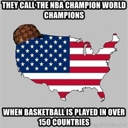 Scumbag America2 - THEY CALL THE NBA CHAMPION WORLD CHAMPIONS WHEN BASKETBALL IS PLAYED IN OVER 150 COUNTRIES