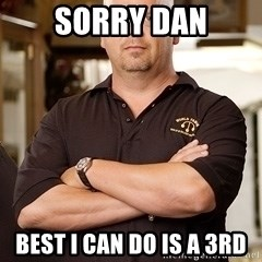 Rick Harrison - Sorry Dan Best I can do is a 3rd