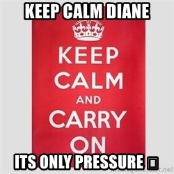 Keep Calm - Keep calm diane Its only pressure 😜