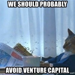 Sophisticated Cat - we should probably avoid venture capital