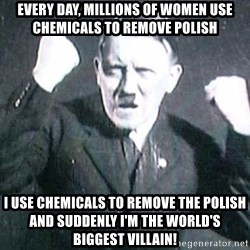 Successful Hitler - every day, millions of women use chemicals to remove polish i use chemicals to remove the polish and suddenly i'm the world's biggest villain!