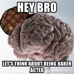 Scumbag Brain - Hey bro Let's think about being baker acted
