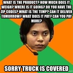 Stereotypical Indian Telemarketer - what is the product? how much does it weigh? where is it going? do you have the zip codes? what is the temp? can it deliver tomorrow? what does it pay? can you pay more? sorry truck is covered