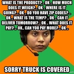 Stereotypical Indian Telemarketer - what is the product? .. ok .. how much does it weigh? .. ok .. where is it going? .. ok .. do you have zip codes? .. ok .. what is the temp? .. ok .. can it deliver tomorrow? .. ok .. what does it pay? ..  ok.. can you pay more? .. ok ..  sorry truck is covered