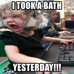 angry gamer girl - i took a bath yesterday!!!