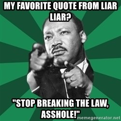 """Martin Luther King jr.  - my favorite quote from liar liar? """"stop breaking the law, asshole!"""""""