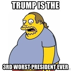 Comic Book Guy Worst Ever - Trump is the 3RD WORST PRESIDENT EVER