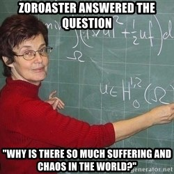 """drunk Teacher - zoroaster answered the question """"why is there so much suffering and chaos in the world?"""""""