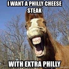 Horse - i want a philly cheese steak with extra philly