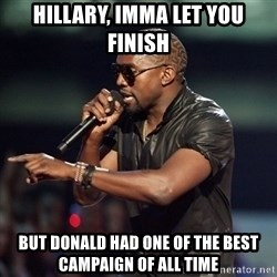 Kanye - Hillary, imma let you finish but donald had one of the best campaign of all time
