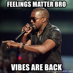 Kanye - feelings matter bro vibes are back