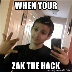Thug life guy - When your Zak the hack