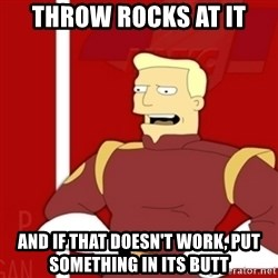 Zapp Brannigan - throw rocks at it and if that doesn't work, put something in its butt