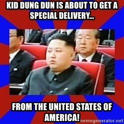 kim jong un - Kid Dung Dun is about to get a special delivery... From the UNITED STATES OF AMERICA!