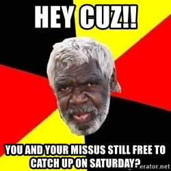 Abo - Hey cuz!!  You and your missus still free to catch up on Saturday?