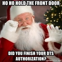 Santa claus - HO HO HOld the front door DID YOU FINISH YOUR dts AUTHORIZATION?