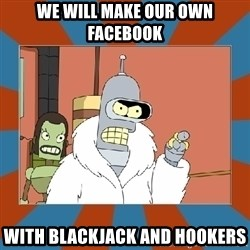 Blackjack and hookers bender - WE WILL MAKE OUR OWN FACEBOOK WITH BLACKJACK AND HOOKERS