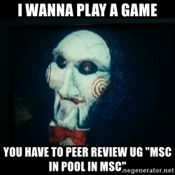 "SAW - I wanna play a game - I WANNA PLAY A GAME YOU HAVE TO PEER REVIEW UG ""MSC IN POOL IN MSC"""