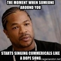 Xzibit WTF - The moment when someone around you Starts singing commericals like a dope song