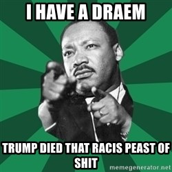 Martin Luther King jr.  - i have a draem trump died that racis peast of shit