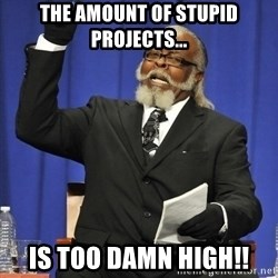 Rent Is Too Damn High - The AMOUNT OF STUPID PROJECTS... IS TOO DAMN HIGH!!