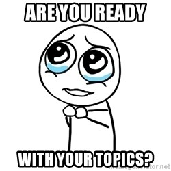 pleaseguy  - Are you ready  with your topics?
