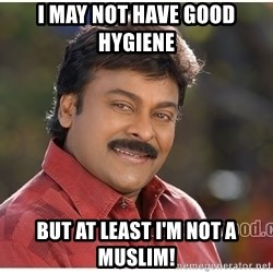 Typical Indian guy - I may not have good hygiene  but at least i'm not a muslim!