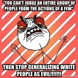 "iHate - ""You can't judge an entire group of people from the actions of a few"" then stop generalizing white people as evil!!!!!!!"