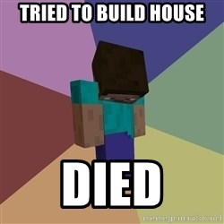 Depressed Minecraft Guy - Tried to build house Died