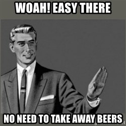 Bitch, Please grammar - WOAH! EASY THERE no need to take away beers
