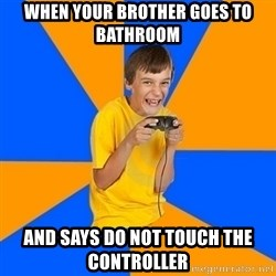Annoying Gamer Kid - When your brother goes to bathroom  And says do not touch the controller