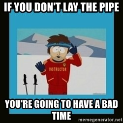 South Park Ski Instructor - if you don't lay the pipe you're going to have a bad time