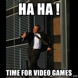 HAHA TIME FOR GUY - HA HA ! Time for video games
