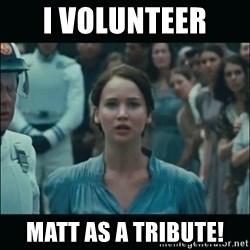 I volunteer as tribute Katniss - I volunteer  Matt as a tribute!