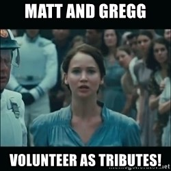 I volunteer as tribute Katniss - Matt and Gregg  volunteer as tributes!